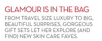 GLAMOUR IS IN THE BAG. FROM TRAVEL SIZE LUXURY TO BIG, BEAUTIFUL SURPRISES, GORGEOUS GIFT SETS LET HER EXPLORE (AND FIND) NEW SKIN CARE FAVES.