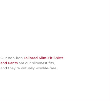 Our non-iron Tailored Slim-Fit Shirts and Pants are our slimmest fits, and they're virtually wrinkle-free.