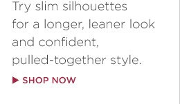 Try slim silhouettes for a longer, leaner look and confident, pulled-together style. SHOP NOW