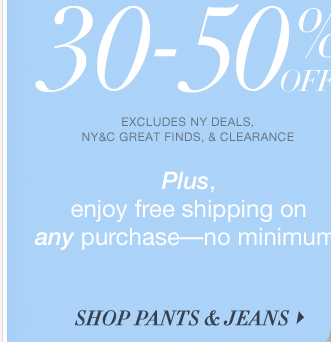Starting Tomorrow: ALL PANTS AND JEANS 30%-50% OFF! Shop Now!