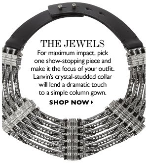 THE JEWELS For maximum impact, pick one show-stopping piece and make it the focus of your outfit. Lanvin's crystal-studded collar will lend a dramatic touch to a simple column gown. SHOP NOW