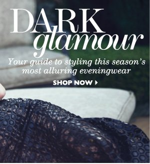 DARK GLAMOUR Your guide to styling this season´s most alluring eveningwear SHOP NOW