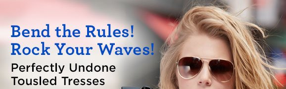 Bend the Rules! Rock Your Waves! Perfectly Undone Tousled Tresses
