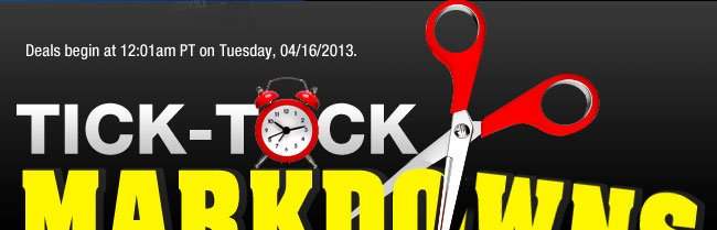 Deals begin at 12:01am PT on Tuesday, 04/16/2013. TICK-TOCK MARKDOWNS