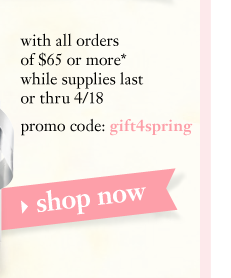with all orders of $65 or more* while supplies last or thru 4/18 promo code: gift4spring shop now