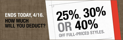 ENDS TODAY, 4/16. | HOW MUCH WILL YOU DEDUCT? | 25%, 30% OR 40% OFF FULL-PRICED STYLES.