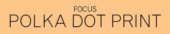 Focus | Polka Dot Print