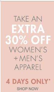 TAKE AN EXTRA 30% OFF WOMEN'S + MEN'S APPAREL 4 DAYS ONLY*