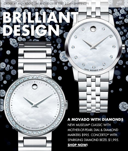 ORDER AT MOVADO.COM AND RECEIVE FREE 2-DAY SHIPPING*! BRILLIANT DESIGN - A MOVADO WITH DIAMONDS - NEW MUSEUM® CLASSIC WITH MOTHER-OF-PEARL DIAL & DIAMOND MARKERS $995. CONCERTO® WITH SPARKLING DIAMOND BEZEL $1,995. SHOP NOW!