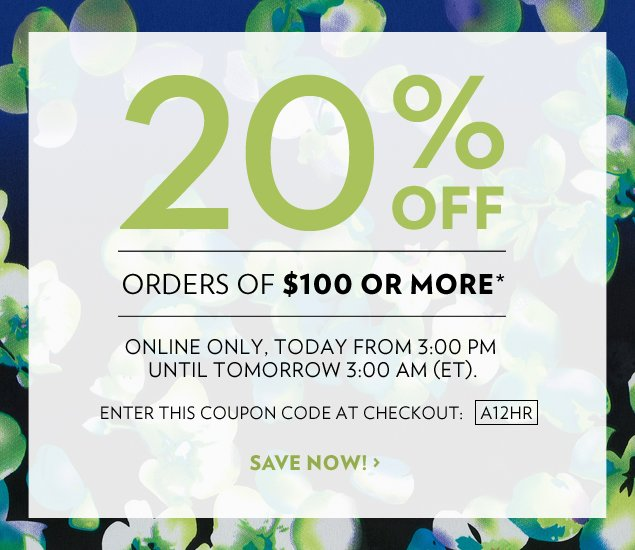 20% off orders of $100 or more.* Online only, today from 3:00 PM until tomorrow 3:00 AM (ET). Enter this Coupon Code at Checkout: A12HR.