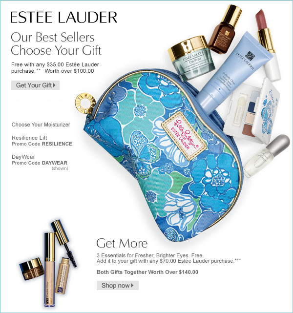 Estée Lauder Our Best Sellers Choose Your Gift Free with any $35.00 Estée Lauder purchase.** Worth over $100.00 Get Your Gift Choose Your Moisturizer Resilience Lift Promo Code RESILIENCE  DayWear Promo Code DAYWEAR Get More 3 Essentials for Fresher, Brighter Eyes. Free. Add it to your gift with any $70.00 Estée Lauder purchase.*** Both Gifts Together Worth Over $140.00