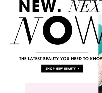 New. Next. Now. The latest beauty you need to know.
