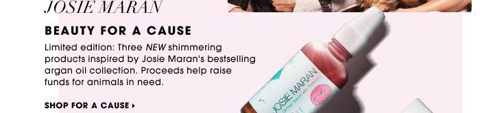 Josie Maran. Beauty For A Cause. Limited edition: Three new shimmering products inspired by Josie Maran's bestselling argan oil collection. Proceeds help raise funds for animals in need. Shop for a cause
