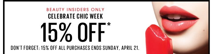 Beauty Insiders only. Celebrate Chic Week. 15% off*. Better hurry: 15% off all purchases ends Sunday, April 21.