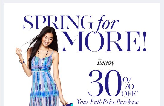 SPRING FOR MORE!Enjoy30% Off*Your Full–Price PurchaseIn–Store & OnlineUse code SPRING