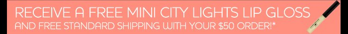 Recieve a free mini city lights lip gloss and free standard shipping with your $50 order!*