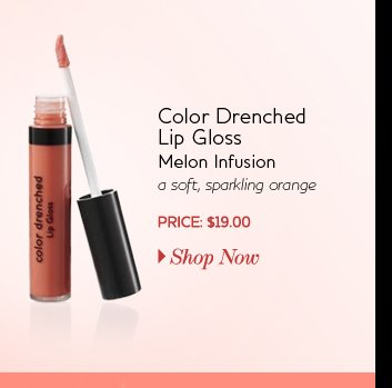 Color Drenched Lip Gloss - Melon Infusion - a soft, sparkling orange - PRICE: $19.00
