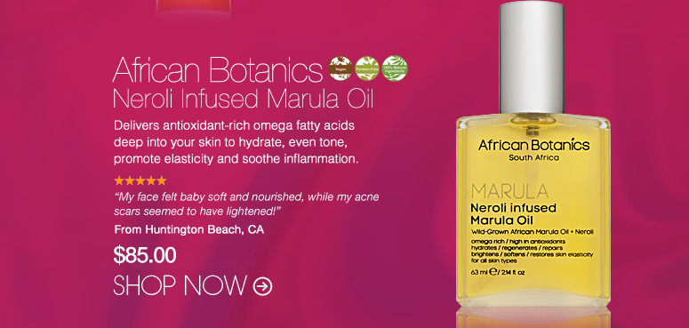 "African Botanics Neroli Infused Marula Oil Delivers antioxidant-rich omega fatty acids deep into your skin to hydrate, even tone, promote elasticity and soothe inflammation. ""My face felt baby soft and nourished, while my acne scars seemed to have lightened!"" –From Huntington Beach, CA $85 Shop Now>>"