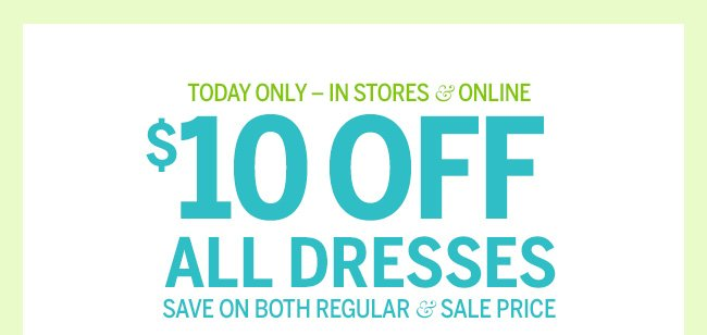 Today Only - In stores and Online, $10 Off ALL DRESSES. Save on both regular and sale price.