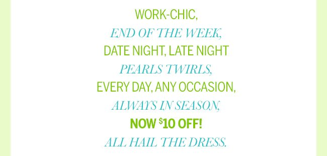 Work-chic, End of the Week, Date Night, Late Night, Pearls Twirls, Every Day, Any Occasion, Always in Season, Now $10 Off! All Hail the Dress.