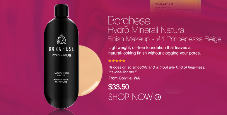 "Borhese Hydro Minerali Natural Finish Makeup - #4 Princepessa Beige Lightweight, oil-free foundation that leaves a natural-looking finish without clogging your pores.  ""It goes on so smoothly and without any kind of heaviness. It's ideal for me."" –From Colville, WA $33.50 Shop Now>>"