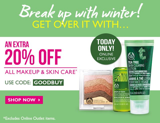 TODAY ONLY! ONLINE EXCLUSIVE -- Break up with winter! -- GET OVER IT WITH...AN EXTRA 20% OFF ALL MAKEUP & SKIN CARE* -- USE CODE: GOODBUY -- SHOP NOW