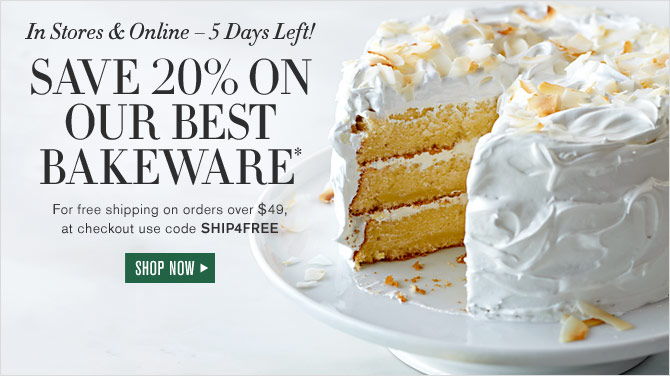 In Stores & Online – 5 Days Left! - SAVE 20% ON OUR BEST BAKEWARE* - For free shipping on orders over $49, at checkout use code SHIP4FREE - SHOP NOW