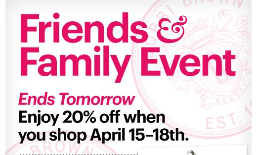 Friends & Family Event  Ends Tomorrow         Enjoy 20% off when you shop April 15–18th.