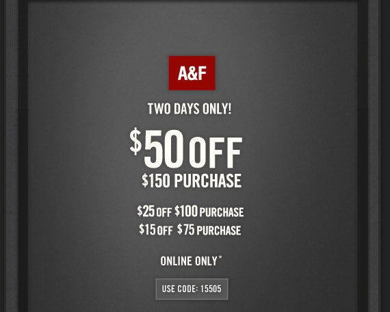 A&F     TWO DAYS ONLY!     $50 OFF     $150 PURCHASE          $25 OFF     $100 PURCHASE          $15 OFF     $75 PURCHASE          ONLINE ONLY*          USE CODE: 15505