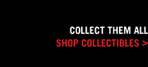 COLLECT THEM ALL, SHOP COLLECTIBLES >