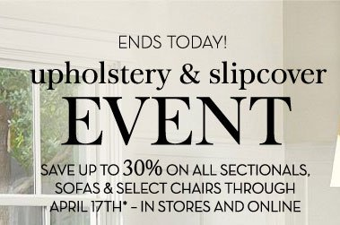 ENDS TODAY! upholstery & slipcover EVENT - SAVE UP TO 30% ON ALL SECTIONALS, SOFAS & SELECT CHAIRS THROUGH APRIL 17TH* - IN STORES AND ONLINE.