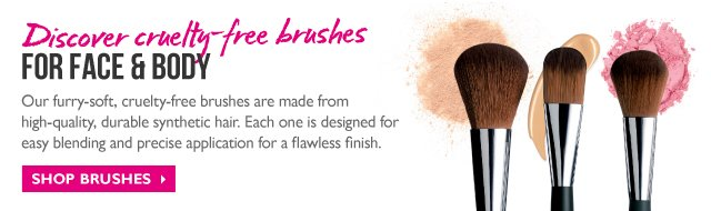 Discover cruelty-free brushes FOR FACE & BODY -- Our furry-soft, cruelty-free brushes are made from high-quality, durable synthetic hair. Each one is designed for easy blending and precise application for a flawless finish. -- SHOP BRUSHES