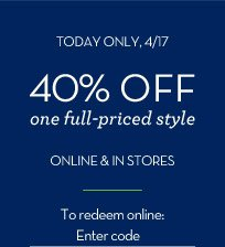 TODAY ONLY, 4/17 | 40% OFF one full-priced style ONLINE & IN STORES | To redeem online: Enter code