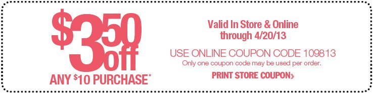 Valid In Store & Online through 4/20/13. $3.50 off any $10 purchase. Use online coupon code 109813. Only one coupon code may be used per order. Print Store Coupon.