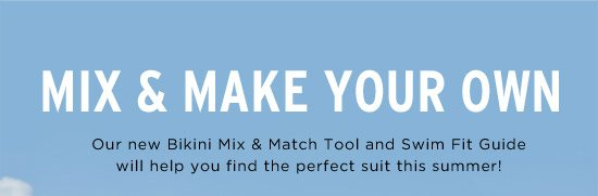 Mix & Make Your Own. Our new bikini mix and match tool and swim fit guide will help you find the perfect suit this summer!