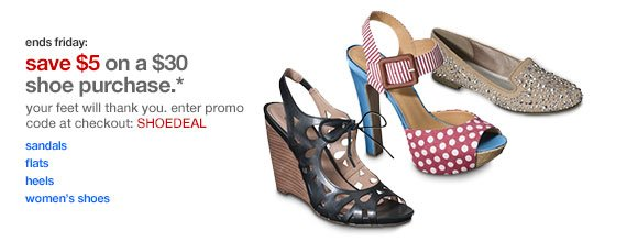 ends Friday: Save $5 on a $30 shoe purchase.* your feet will thank you. enter promo code at checkout: SHOEDEAL