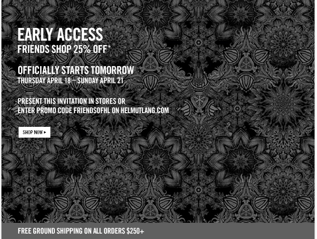 EARLY ACCESS - FRIENDS SHOP 25% OFF - Officially starts tomorrow Thursday April 18 - SUnday april 21 present this invitation in stores or enter PROMO CODE FRIENDSOFHL on helmutlang.com - SHOP NOW