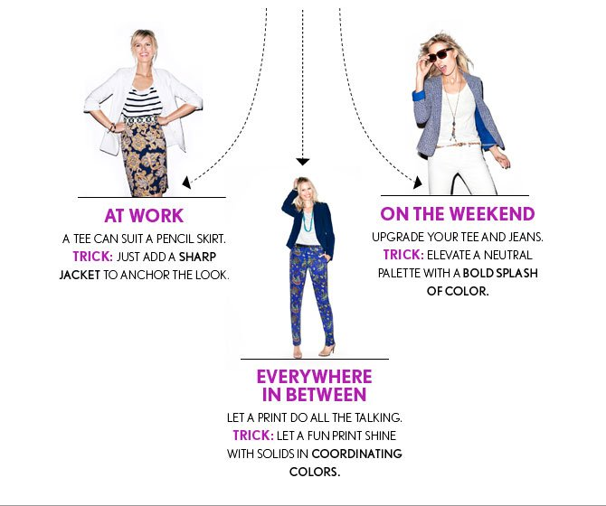 AT WORK A TEE CAN SUIT A PENCIL SKIRT. TRICK: JUST ADD A SHARP JACKET TO ANCHOR THE LOOK.  ON THE WEEKEND UPGRADE YOUR TEE AND JEANS. TRICK: ELEVATE A NEUTRAL PALETTE WITH A BOLD SPLASH OF COLOR.  EVERYWHERE IN BETWEEN LET A PRINT DO ALL THE TALKING. TRICK: LET A FUN PRINT SHINE  WITH SOLIDS IN COORDINATING COLORS.