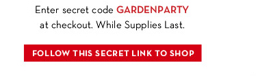 Enter secret code GARDENPARTY at checkout. While Supplies Last. FOLLOW THIS SECRET LINK TO SHOP.