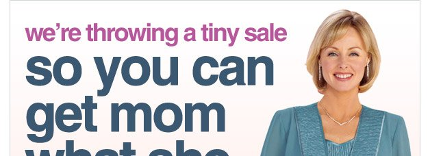 we're throwing a tiny sale so you can get mom what she wants - because the only thing tiny about this sale are the prices
