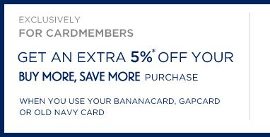 EXCLUSIVELY FOR CARDMEMBERS | GET AN EXTRA 5%* OFF YOUR BUY MORE, SAVE MORE PURCHASE WHEN YOU USE YOUR BANANACARD, GAPCARD, OR OLD NAVY CARD