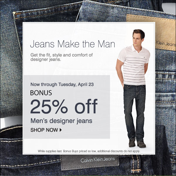 Jeans Make the Man Get the fit, style and comfort of designer jeans. Now through Tuesday, April 23 BONUS 25% off Men's designer jeans! Shop now While supplies last. Bonus Buys priced so low, additional discounts do not apply.