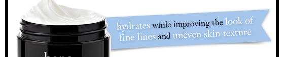 hydrates while improving the look of fine lines and uneven skin texture