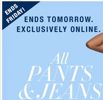 Ending Tomorrow: ALL PANTS AND JEANS 30%-50% OFF! Shop Now!