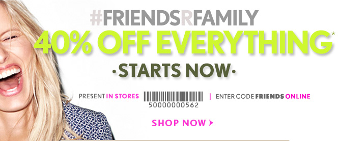 #FRIENDSRFAMILY 40% OFF EVERYTHING STARTS NOW        PRESENT IN STORES        ENTER CODE FRIENDS ONLINE        SHOP NOW