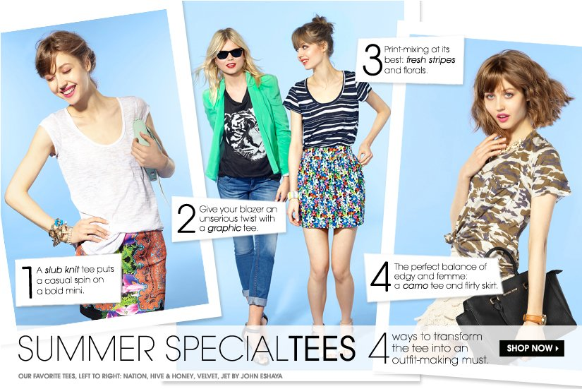 SUMMER SPECIALTEES. 4 ways to transform the tee into an outfit-making must. SHOP NOW