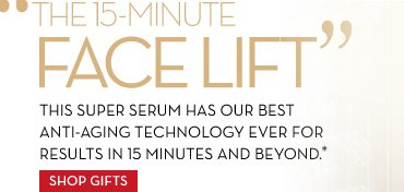"""THE 15 MINUTE FACELIFT"" THIS SUPER SERUM HAS OUR BEST ANTI-AGING TECHNOLOGY EVER FOR RESULTS IN 15 MINUTES AND BEYOND.* SHOP GIFTS."