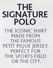 THE SIGNATURE POLO. THE ICONIC SHIRT MADE FROM THE FAMOUS PETIT  PIQUE JERSEY.