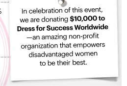 In celebration of this event, we are donating $10,000 to  Dress for Success Worldwide - an amazing non-profit organization that empowers disadvantaged women to be their best.