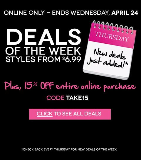 ONLINE NOW! New Deals of the Week - Styles from $6.99! Plus, 15% off entire purchase with code TAKE15 - Hurry, ends April 24